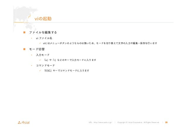 URL : http://www.asial.co.jp/ │ Copyright © Asial Corporation. All Rights Reserved. │ 26 viの起動 ファイルを編集する • vi ファイル名 viにはメニ...