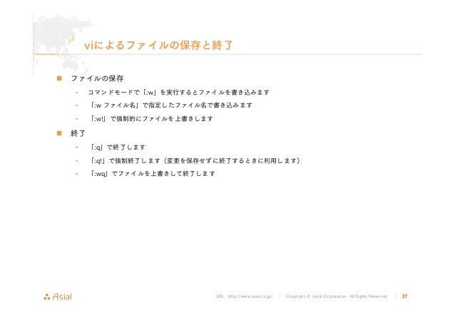 URL : http://www.asial.co.jp/ │ Copyright © Asial Corporation. All Rights Reserved. │ 27 viによるファイルの保存と終了 ファイルの保存 • コマンドモード...