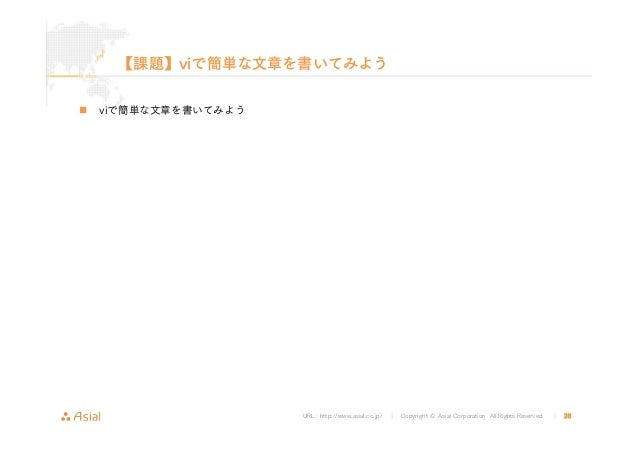 URL : http://www.asial.co.jp/ │ Copyright © Asial Corporation. All Rights Reserved. │ 28 【課題】viで簡単な文章を書いてみよう viで簡単な文章を書いてみ...