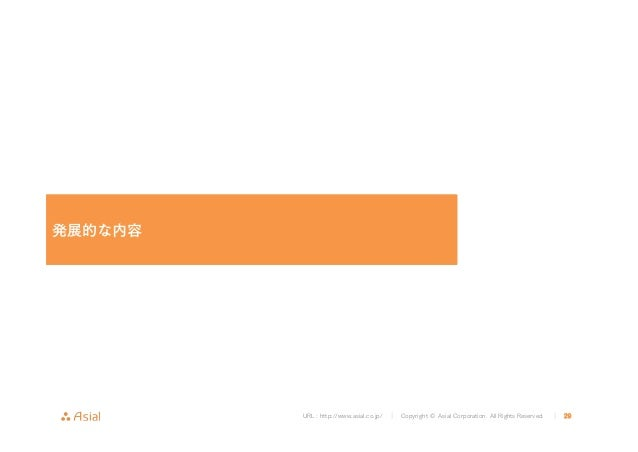 URL : http://www.asial.co.jp/ │ Copyright © Asial Corporation. All Rights Reserved. │ 29 発展的な内容