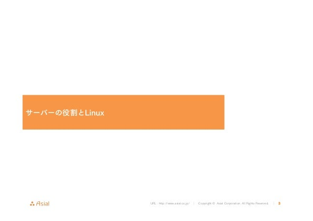 URL : http://www.asial.co.jp/ │ Copyright © Asial Corporation. All Rights Reserved. │ 3 サーバーの役割とLinux