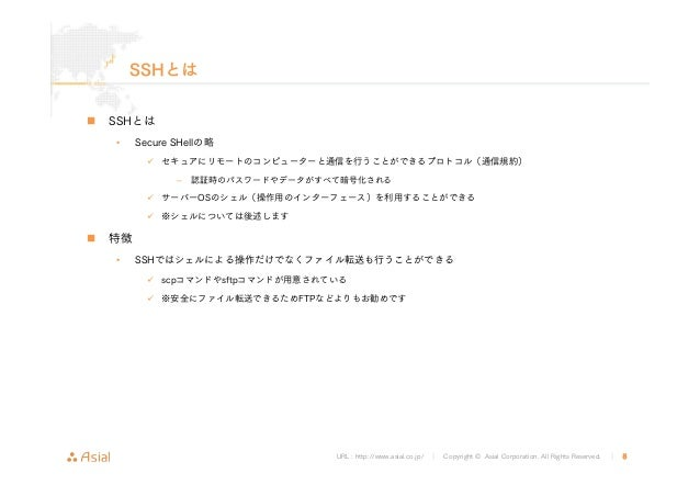 URL : http://www.asial.co.jp/ │ Copyright © Asial Corporation. All Rights Reserved. │ 8 SSHとは SSHとは • Secure SHellの略 セキュアに...