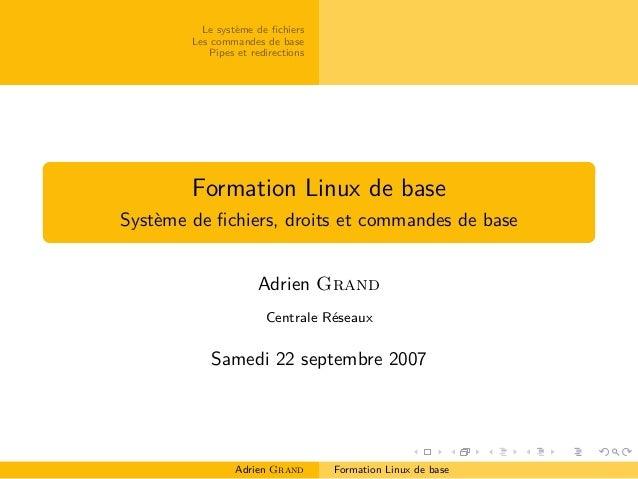 Le système de fichiers Les commandes de base Pipes et redirections Formation Linux de base Système de fichiers, droits et co...