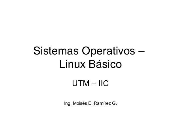 Sistemas Operativos – Linux Básico UTM – IIC Ing. Moisés E. Ramírez G.