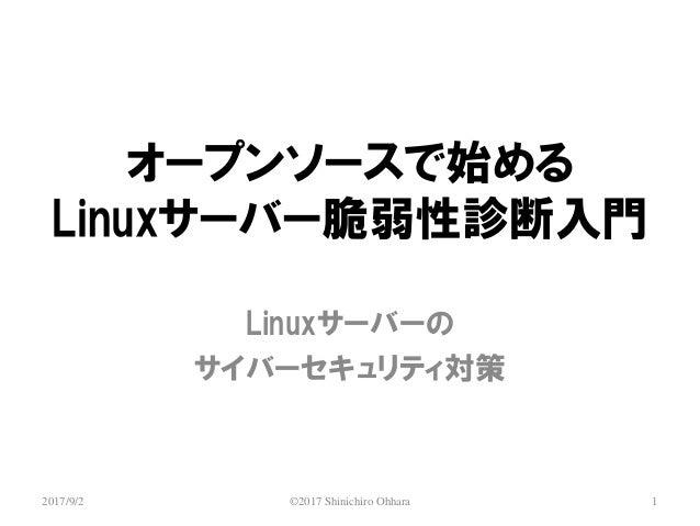 オープンソースで始める Linuxサーバー脆弱性診断入門 Linuxサーバーの サイバーセキュリティ対策 ©2017 Shinichiro Ohhara 12017/9/2