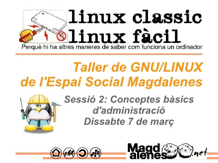 Sessió 2: Conceptes bàsics d'administració Dissabte 7 de març Taller de GNU/LINUX de l'Espai Social Magdalenes