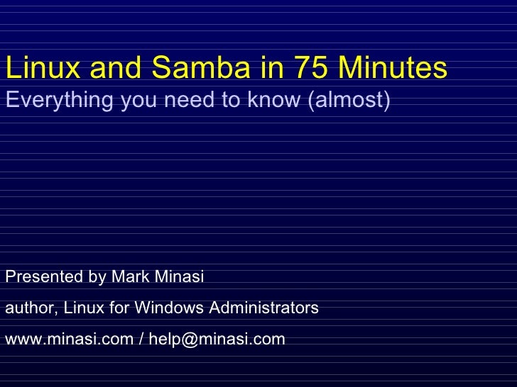 Linux and Samba in 75 Minutes Everything you need to know (almost) Presented by Mark Minasi author, Linux for Windows Admi...