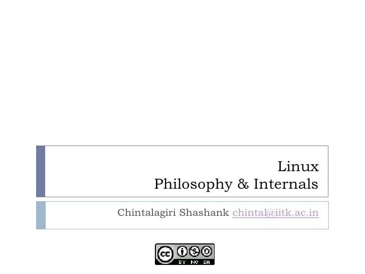 Linux        Philosophy & Internals Chintalagiri Shashank chintal@iitk.ac.in