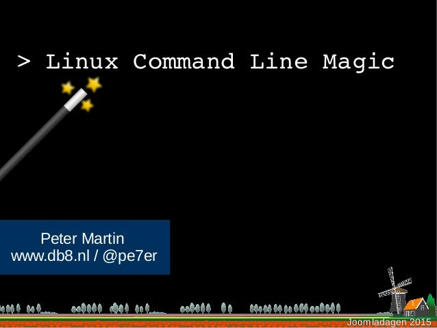 Joomladagen 2015Joomladagen 2015 >LinuxCommandLineMagic Peter Martin www.db8.nl / @pe7er 1
