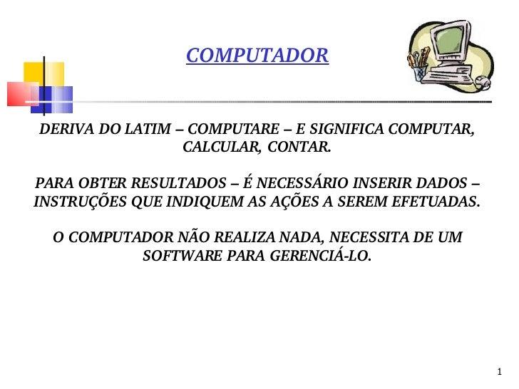 COMPUTADOR DERIVA DO LATIM – COMPUTARE – E SIGNIFICA COMPUTAR, CALCULAR, CONTAR. PARA OBTER RESULTADOS – É NECESSÁRIO INSE...