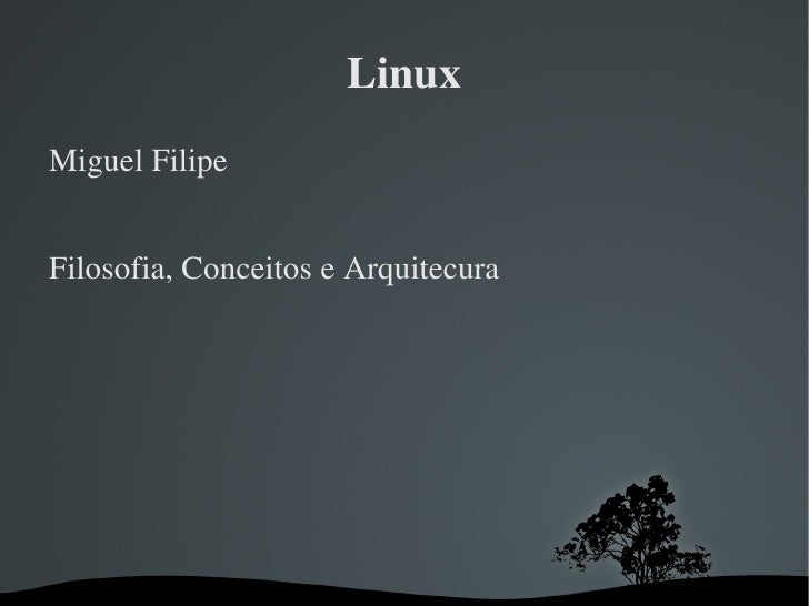Linux <ul><li>Miguel Filipe </li></ul>Filosofia, Conceitos e Arquitecura