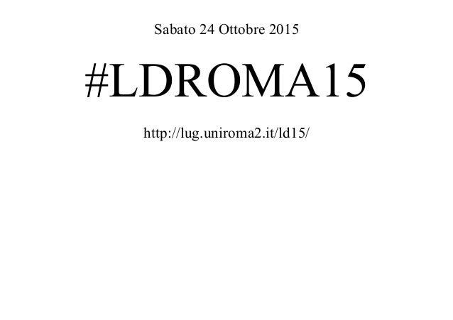 Sabato 24 Ottobre 2015 #LDROMA15 http://lug.uniroma2.it/ld15/