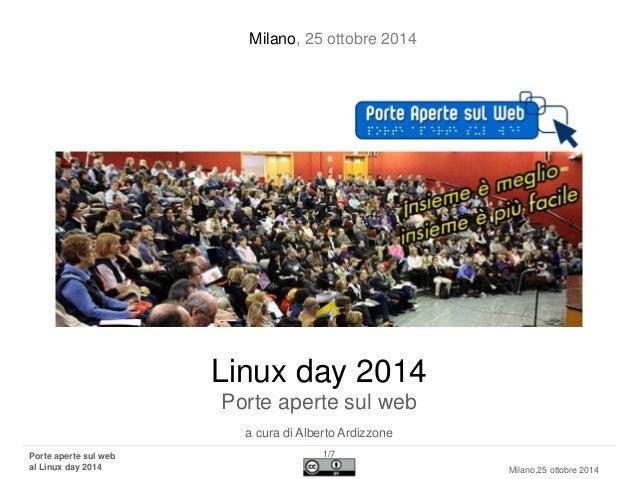 Porte aperte sul webal Linux day2014  1/7  Milano,25 ottobre 2014  Linux day2014Porte aperte sul web  a cura di Alberto Ar...