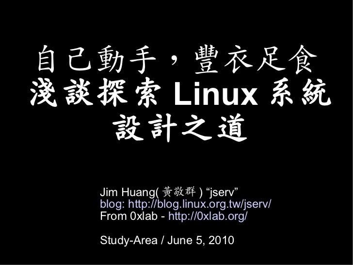 """自己動手,豐衣足食淺談探索 Linux 系統   設計之道   Jim Huang( 黃敬群 ) """"jserv""""   blog: http://blog.linux.org.tw/jserv/   From 0xlab - http://0xl..."""