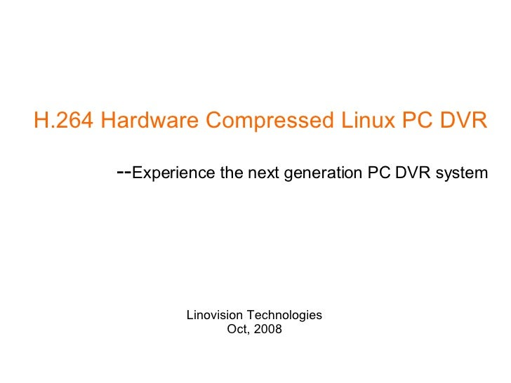 H.264 Hardware Compressed Linux PC DVR -- Experience the next generation PC DVR system Linovision Technologies Oct, 2008