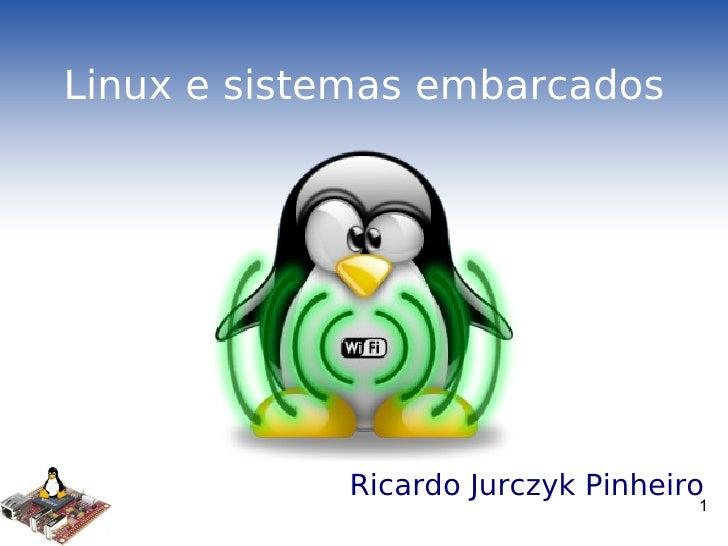 Linux e sistemas embarcados <ul><li>Ricardo Jurczyk Pinheiro </li></ul>