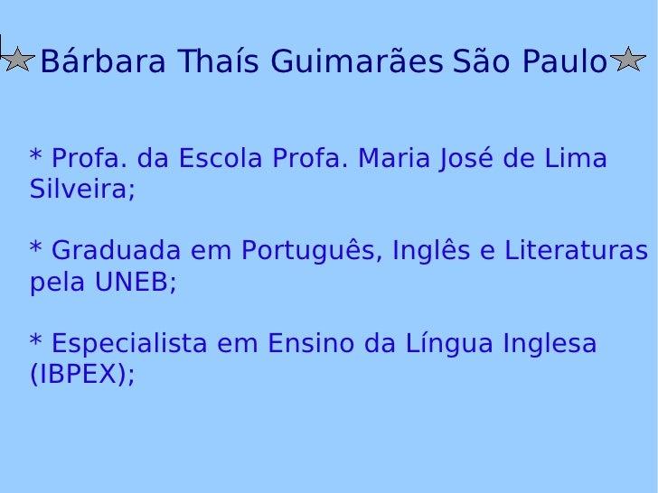 Bárbara Thaís Guimarães São Paulo * Profa. da Escola Profa. Maria José de Lima Silveira; * Graduada em Português, Inglês e...