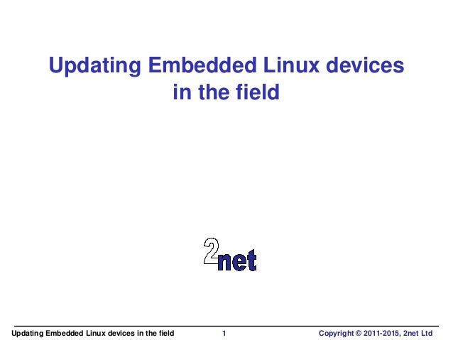 Updating Embedded Linux devices in the field Updating Embedded Linux devices in the field 1 Copyright © 2011-2015, 2net Ltd