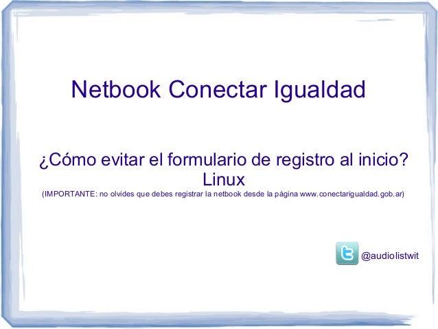Netbook Conectar Igualdad¿Cómo evitar el formulario de registro al inicio?                    Linux(IMPORTANTE: no olvides...