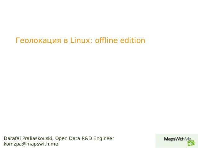 Darafei Praliaskouski, Open Data R&D Engineer komzpa@mapswith.me Геолокация в Linux: offline edition