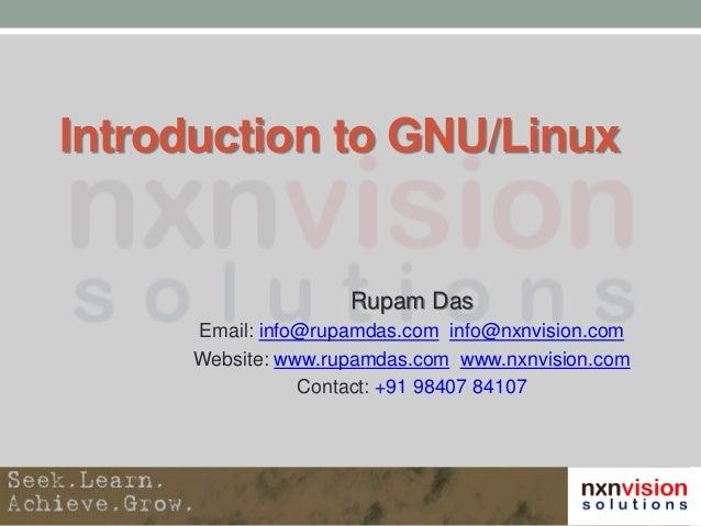 Introduction to GNU/Linux Rupam Das Email: info@rupamdas.com info@nxnvision.com Website: www.rupamdas.com www.nxnvision.co...