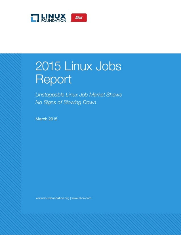 www.linuxfoundation.org | www.dice.com 2015 Linux Jobs Report Unstoppable Linux Job Market Shows No Signs of Slowing Down ...