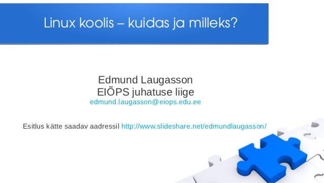 Linuxkoolis–kuidasjamilleks?                      Edmund Laugasson                      EIÕPS juhatuse liige         ...