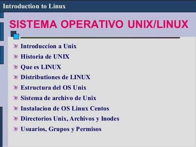 SISTEMA OPERATIVO UNIX/LINUX Introduction to Linux Introduccion a Unix Historia de UNIX Que es LINUX Distributiones de LIN...