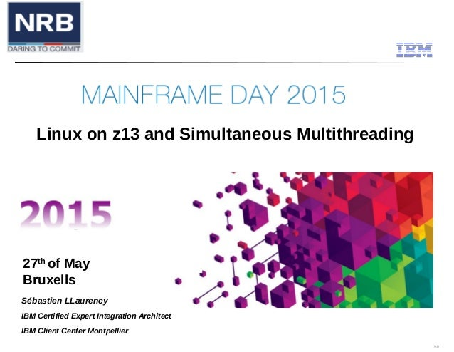 9.0 27th of May Bruxells Linux on z13 and Simultaneous Multithreading Sébastien LLaurency IBM Certified Expert Integration...