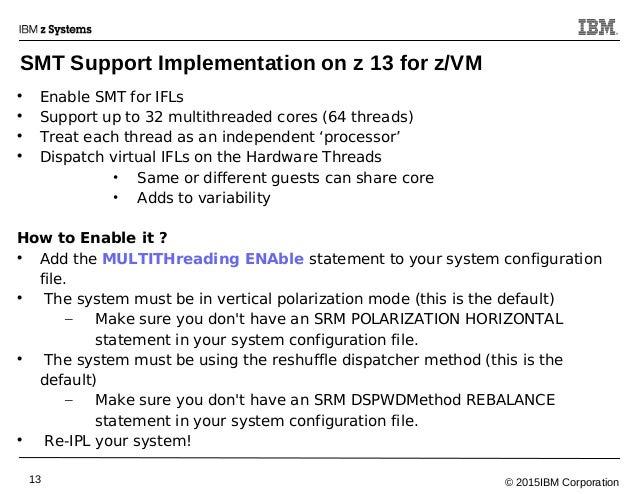 © 2015IBM Corporation13 SMT Support Implementation on z 13 for z/VM  Enable SMT for IFLs  Support up to 32 multithreaded...