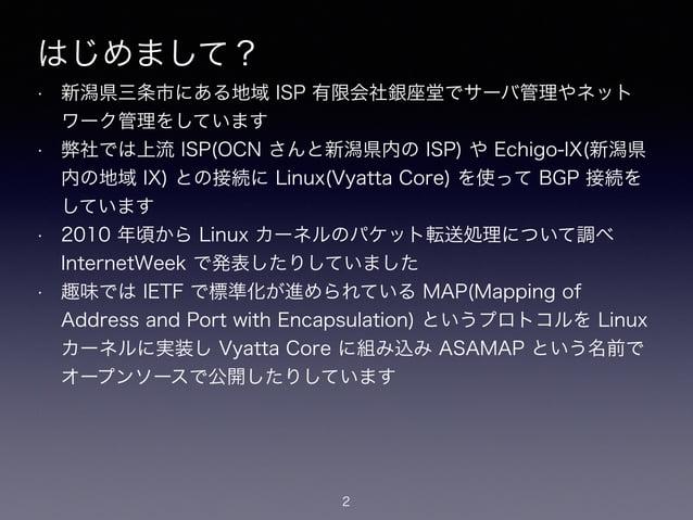 はじめまして? • 新潟県三条市にある地域 ISP 有限会社銀座堂でサーバ管理やネット ワーク管理をしています • 弊社では上流 ISP(OCN さんと新潟県内の ISP) や Echigo-IX(新潟県 内の地域 IX) との接続に Linu...