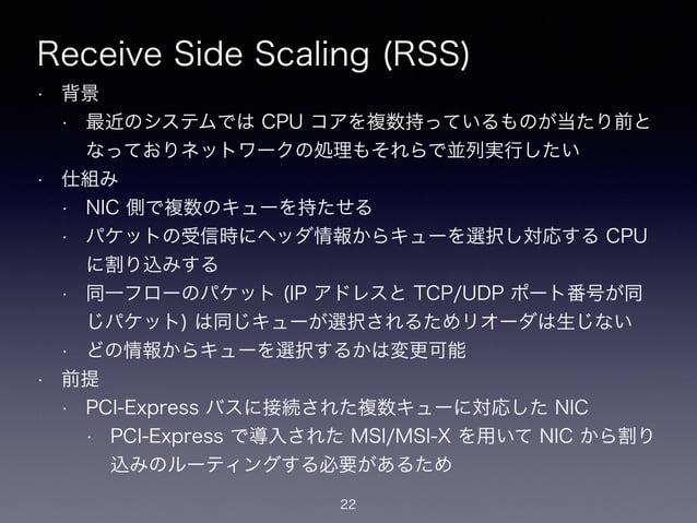 Receive Side Scaling (RSS) • 背景 • 最近のシステムでは CPU コアを複数持っているものが当たり前と なっておりネットワークの処理もそれらで並列実行したい • 仕組み • NIC 側で複数のキューを持たせる • ...