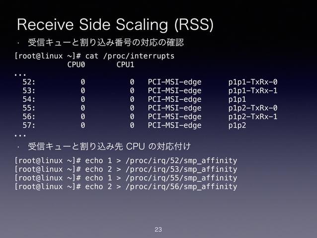 Receive Side Scaling (RSS) • 受信キューと割り込み番号の対応の確認 ! ! ! ! ! ! ! • 受信キューと割り込み先 CPU の対応付け 23 [root@linux ~]# cat /proc/interru...