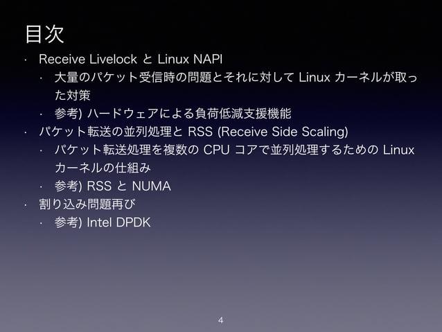 目次 • Receive Livelock と Linux NAPI • 大量のパケット受信時の問題とそれに対して Linux カーネルが取っ た対策 • 参考) ハードウェアによる負荷低減支援機能 • パケット転送の並列処理と RSS (Re...