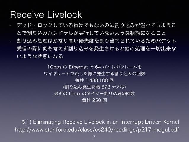 Receive Livelock • デッド・ロックしているわけでもないのに割り込みが れてしまうこ とで割り込みハンドラしか実行していないような状態になること • 割り込み処理はかなり高い優先度を割り当てられているためパケット 受信の際に何も...