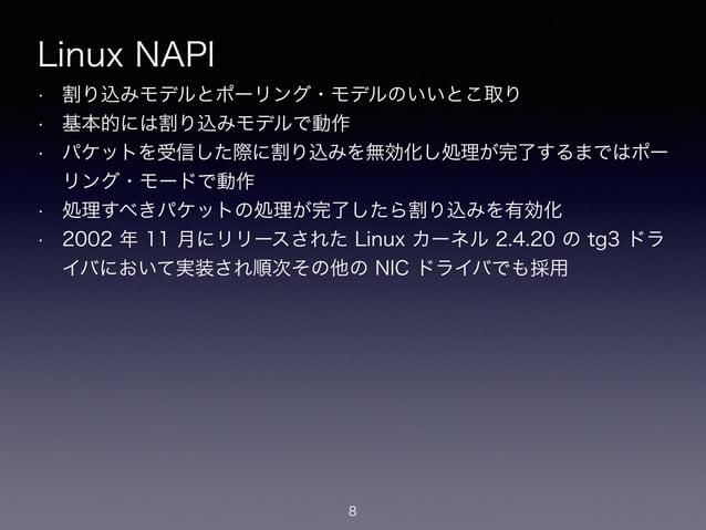 Linux NAPI • 割り込みモデルとポーリング・モデルのいいとこ取り • 基本的には割り込みモデルで動作 • パケットを受信した際に割り込みを無効化し処理が完了するまではポー リング・モードで動作 • 処理すべきパケットの処理が完了したら...