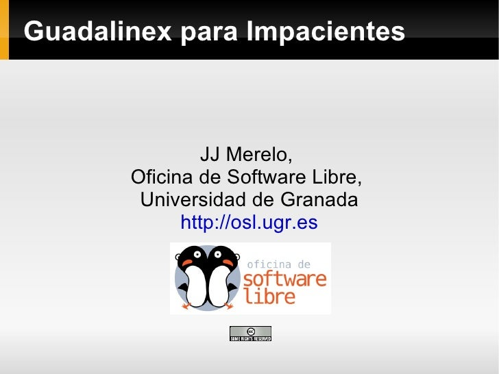 Guadalinex para Impacientes JJ Merelo,  Oficina de Software Libre,  Universidad de Granada http://osl.ugr.es