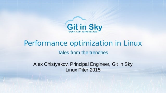 Performance optimization in Linux Tales from the trenches Alex Chistyakov, Principal Engineer, Git in Sky Linux Piter 2015