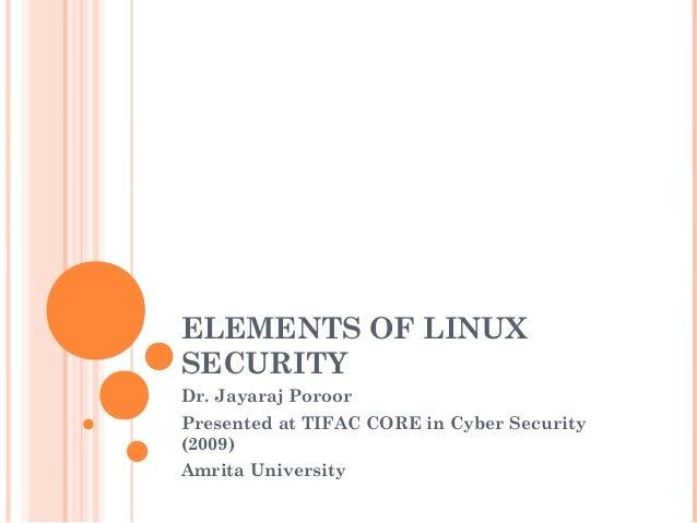 ELEMENTS OF LINUX  SECURITY  Dr. Jayaraj Poroor  Presented at TIFAC CORE in Cyber Security  (2009)  Amrita University