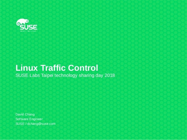 Linux Traffic Control SUSE Labs Taipei technology sharing day 2018 David Chang Software Engineer SUSE / dchang@suse.com