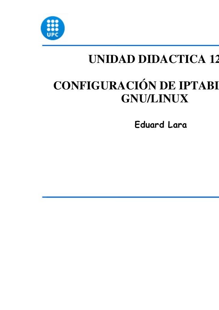 UNIDAD DIDACTICA 12CONFIGURACIÓN DE IPTABLES EN        GNU/LINUX           Eduard Lara                               1