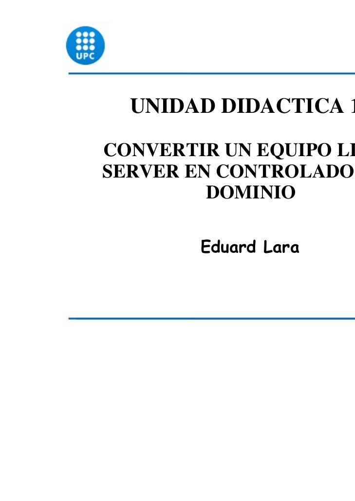 UNIDAD DIDACTICA 15CONVERTIR UN EQUIPO LINUXSERVER EN CONTROLADOR DE         DOMINIO        Eduard Lara                   ...