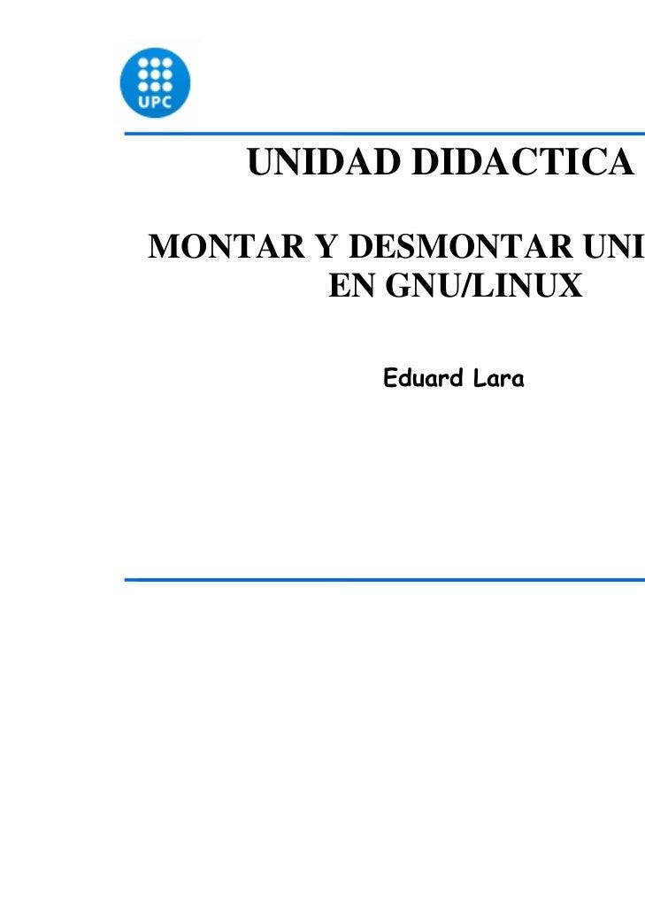 UNIDAD DIDACTICA 8MONTAR Y DESMONTAR UNIDADES        EN GNU/LINUX          Eduard Lara                              1