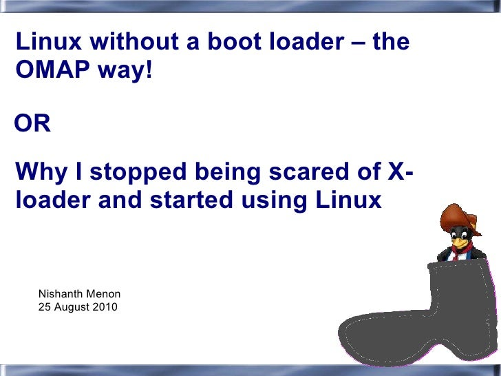 Linux without a boot loader – theOMAP way!ORWhy I stopped being scared of X-loader and started using Linux Nishanth Menon ...