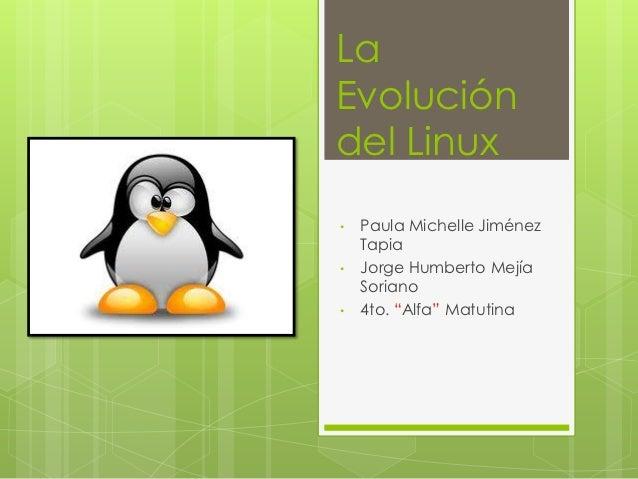 "LaEvolucióndel Linux•   Paula Michelle Jiménez    Tapia•   Jorge Humberto Mejía    Soriano•   4to. ""Alfa"" Matutina"