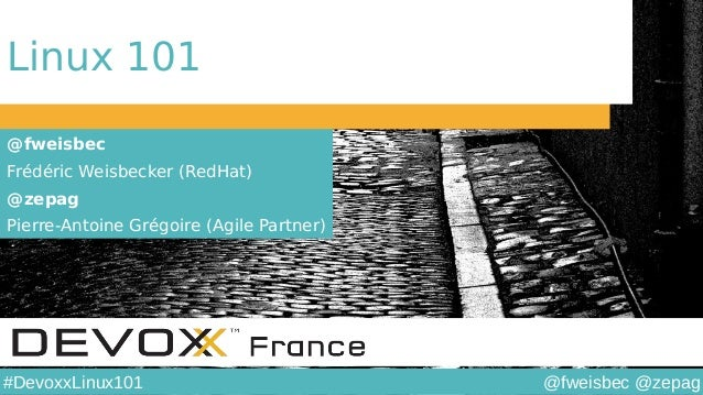 @fweisbec @zepag#DevoxxLinux101 Linux 101 @fweisbec Frédéric Weisbecker (RedHat) @zepag Pierre-Antoine Grégoire (Agile Par...