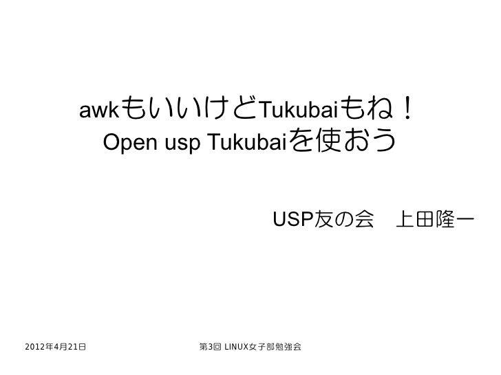 awkもいいけどTukubaiもね!          Open usp Tukubaiを使おう                         USP友の会 上田隆一2012年4月21日     第3回 LINUX女子部勉強会