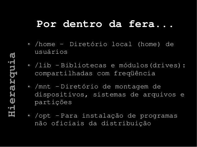 Por dentro da fera... /home - Diretório local (home) de usuários /lib - Bibliotecas e módulos(drives): compartilhadas com ...