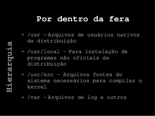 Por dentro da fera /usr - Arquivos de usuários nativos da distribuição /usr/local - Para instalação de programas não ofici...