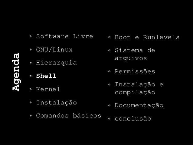 Agenda Software Livre GNU/Linux Hierarquia Shell Kernel Instalação Comandos básicos Boot e Runlevels Sistema de arquivos P...